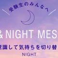 受験生のみんなへ DAY&NIGHT MESSAGE 〜夜は意識して気持ちを切り替えよう〜