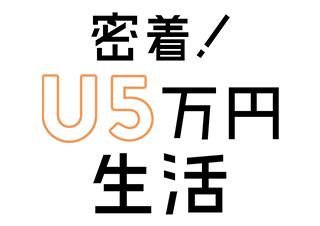 密着!U5万円生活~チリツモ型と一点集中型、どっちが稼げる?~